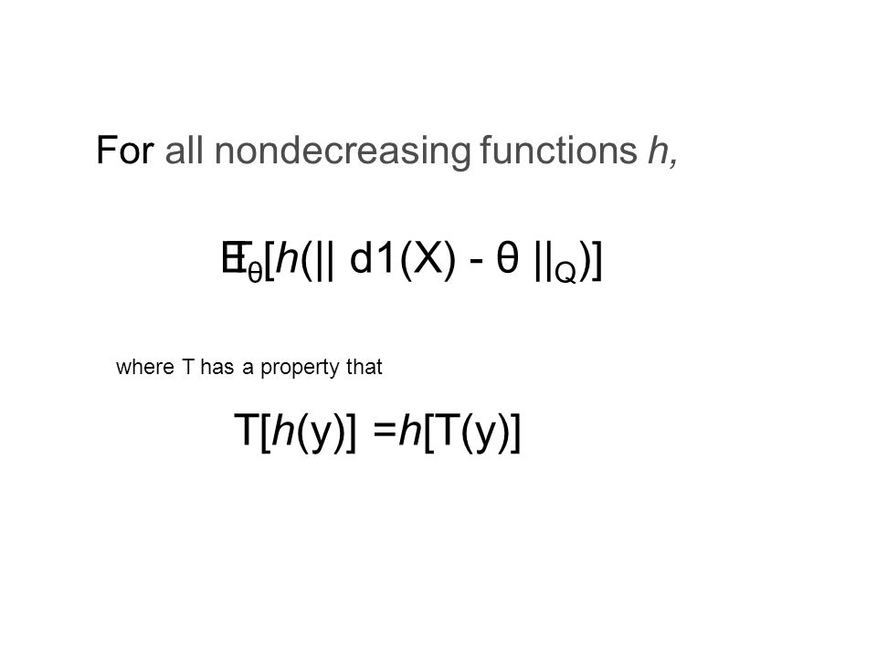 θ [h(|| d1(X) - θ || Q )] For all nondecreasing functions h, ET where T has a property that T[h(y)] =h[T(y)]