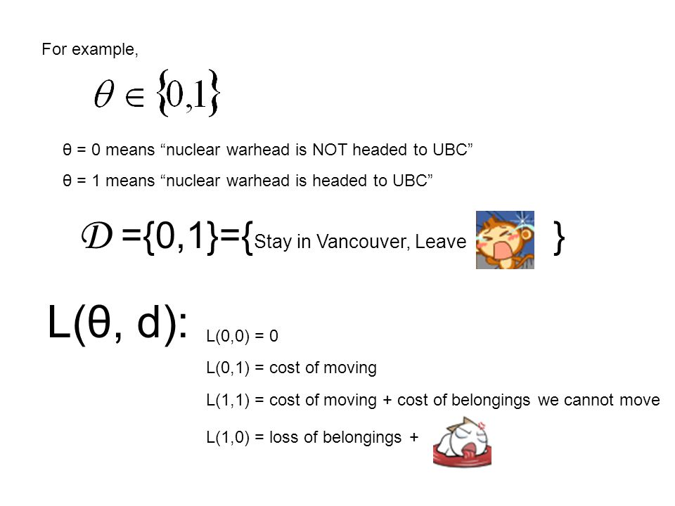 For example, θ = 0 means nuclear warhead is NOT headed to UBC θ = 1 means nuclear warhead is headed to UBC L(0,0) = 0 L(0,1) = cost of moving L(θ, d): L(1,1) = cost of moving + cost of belongings we cannot move L(1,0) = loss of belongings + D ={0,1}={ Stay in Vancouver, Leave }