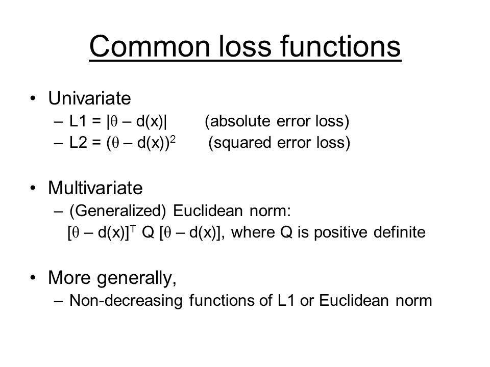 Common loss functions Univariate –L1 = | θ – d(x)| (absolute error loss) –L2 = ( θ – d(x)) 2 (squared error loss) Multivariate –(Generalized) Euclidea