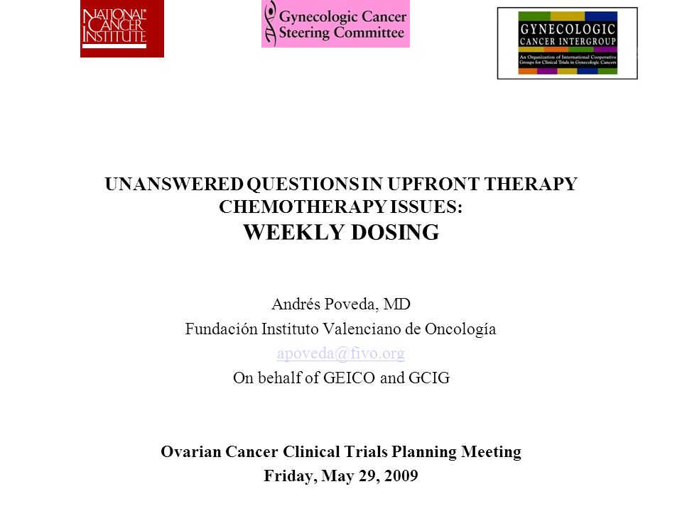 UNANSWERED QUESTIONS IN UPFRONT THERAPY CHEMOTHERAPY ISSUES: WEEKLY DOSING Andrés Poveda, MD Fundación Instituto Valenciano de Oncología apoveda@fivo.org On behalf of GEICO and GCIG Ovarian Cancer Clinical Trials Planning Meeting Friday, May 29, 2009