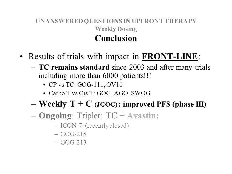 UNANSWERED QUESTIONS IN UPFRONT THERAPY Weekly Dosing Conclusion Results of trials with impact in FRONT-LINE: –TC remains standard since 2003 and after many trials including more than 6000 patients!!.
