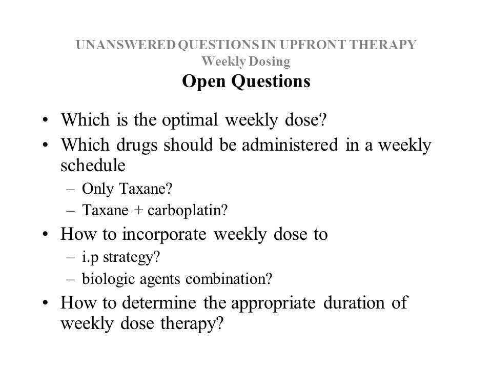 UNANSWERED QUESTIONS IN UPFRONT THERAPY Weekly Dosing Open Questions Which is the optimal weekly dose.