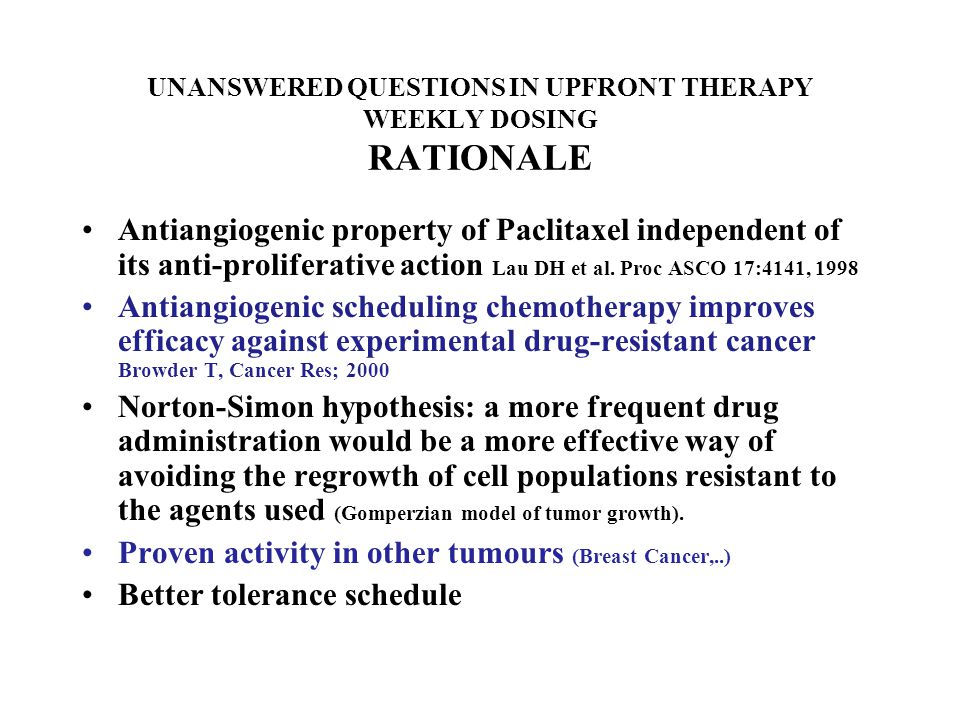 UNANSWERED QUESTIONS IN UPFRONT THERAPY WEEKLY DOSING RATIONALE Antiangiogenic property of Paclitaxel independent of its anti-proliferative action Lau DH et al.