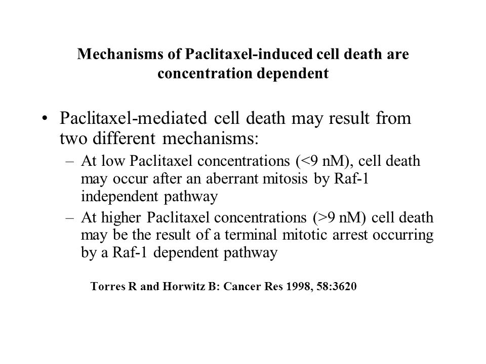 Mechanisms of Paclitaxel-induced cell death are concentration dependent Paclitaxel-mediated cell death may result from two different mechanisms: –At low Paclitaxel concentrations (<9 nM), cell death may occur after an aberrant mitosis by Raf-1 independent pathway –At higher Paclitaxel concentrations (>9 nM) cell death may be the result of a terminal mitotic arrest occurring by a Raf-1 dependent pathway Torres R and Horwitz B: Cancer Res 1998, 58:3620