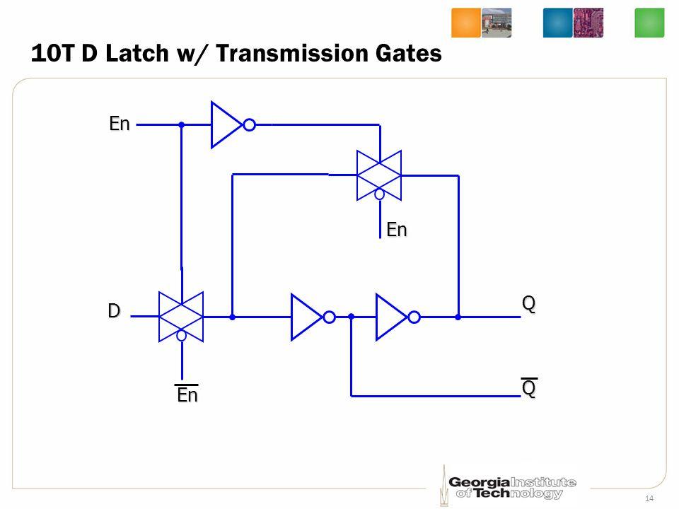14 10T D Latch w/ Transmission Gates D En En En QQ