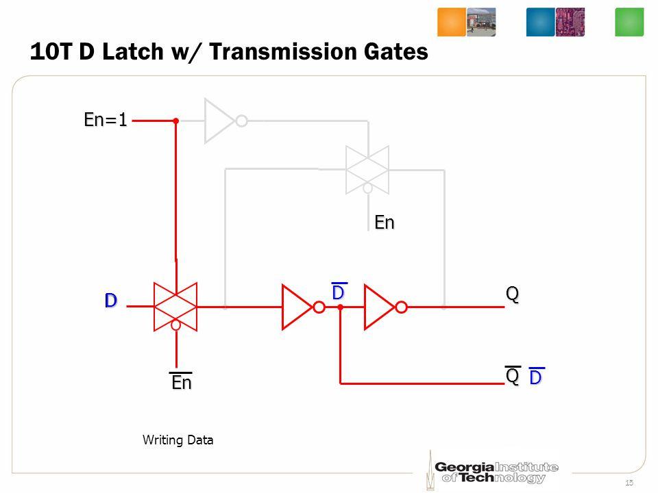 15 10T D Latch w/ Transmission Gates D En=1 En QQD Writing DataD DEn