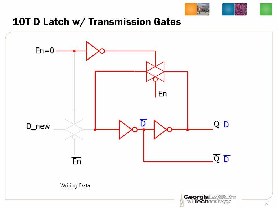 16 10T D Latch w/ Transmission Gates D_new En=0 En QQ Writing DataD DD En