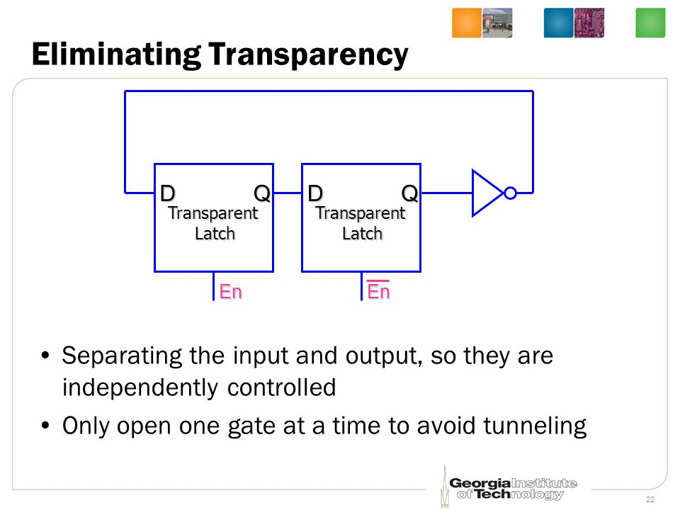 22 Eliminating Transparency Separating the input and output, so they are independently controlled Only open one gate at a time to avoid tunneling En TransparentLatch DQ En TransparentLatch DQ