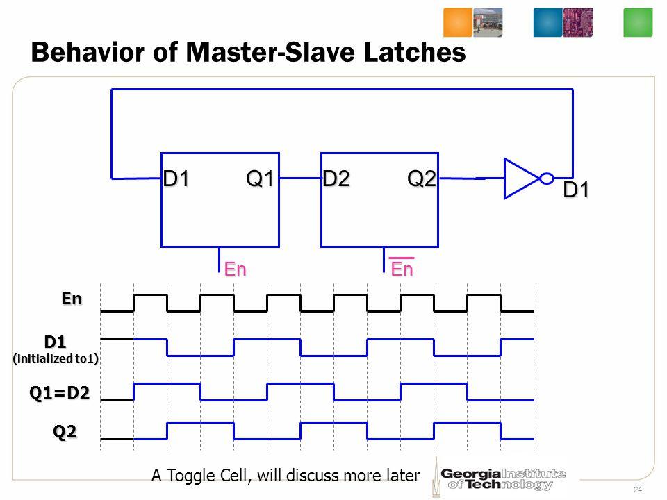 24 Behavior of Master-Slave Latches En D1Q1 En D2Q2 En D1 (initialized to1) D1 Q1=D2 Q2 A Toggle Cell, will discuss more later