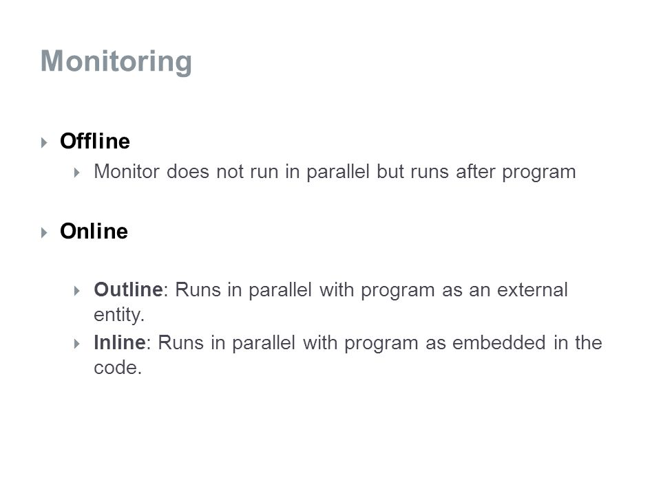  Offline  Monitor does not run in parallel but runs after program  Online  Outline: Runs in parallel with program as an external entity.