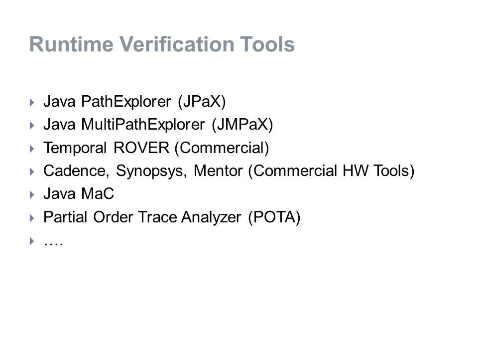  Java PathExplorer (JPaX)  Java MultiPathExplorer (JMPaX)  Temporal ROVER (Commercial)  Cadence, Synopsys, Mentor (Commercial HW Tools)  Java MaC  Partial Order Trace Analyzer (POTA)  ….