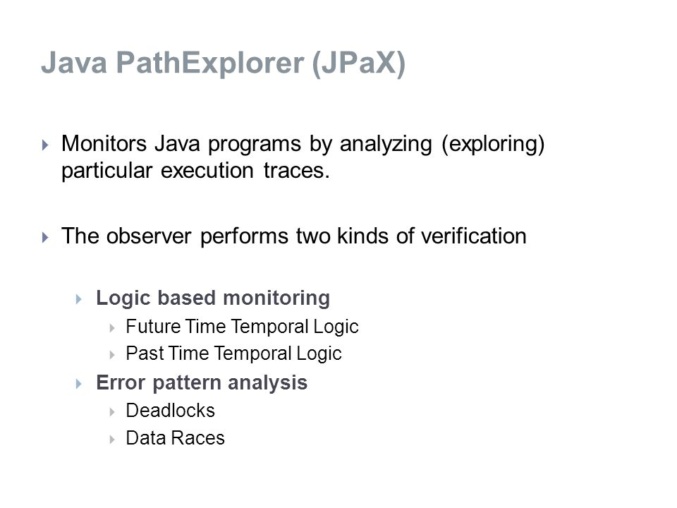 Java PathExplorer (JPaX)  Monitors Java programs by analyzing (exploring) particular execution traces.