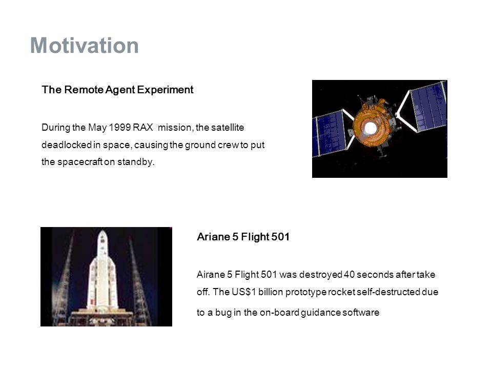 Motivation The Remote Agent Experiment During the May 1999 RAX mission, the satellite deadlocked in space, causing the ground crew to put the spacecra