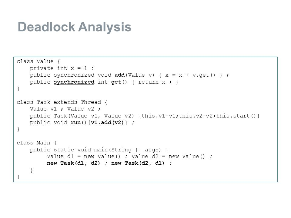 Deadlock Analysis class Value { private int x = 1 ; public synchronized void add(Value v) { x = x + v.get() } ; public synchronized int get() { return