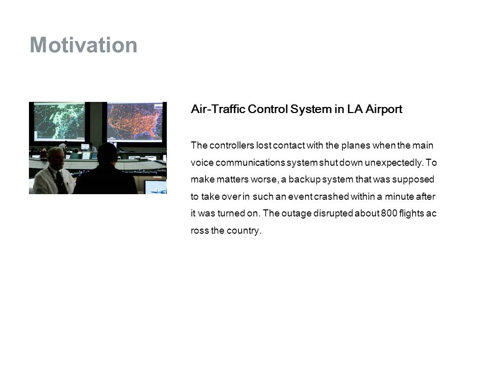 Motivation Air-Traffic Control System in LA Airport The controllers lost contact with the planes when the main voice communications system shut down unexpectedly.