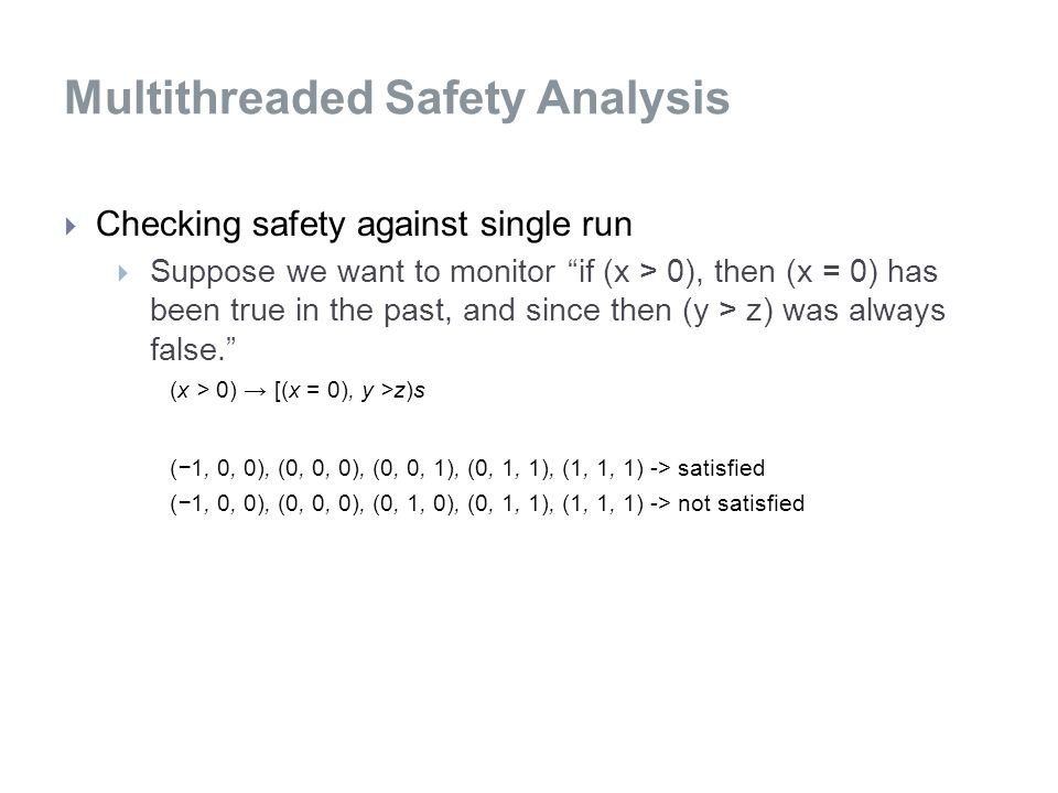 Multithreaded Safety Analysis  Checking safety against single run  Suppose we want to monitor if (x > 0), then (x = 0) has been true in the past, and since then (y > z) was always false. (x > 0) → [(x = 0), y >z)s (−1, 0, 0), (0, 0, 0), (0, 0, 1), (0, 1, 1), (1, 1, 1) -> satisfied (−1, 0, 0), (0, 0, 0), (0, 1, 0), (0, 1, 1), (1, 1, 1) -> not satisfied