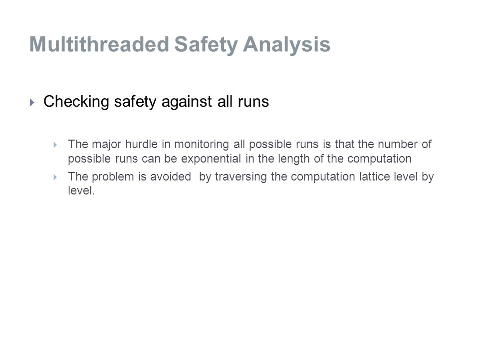 Multithreaded Safety Analysis  Checking safety against all runs  The major hurdle in monitoring all possible runs is that the number of possible runs can be exponential in the length of the computation  The problem is avoided by traversing the computation lattice level by level.