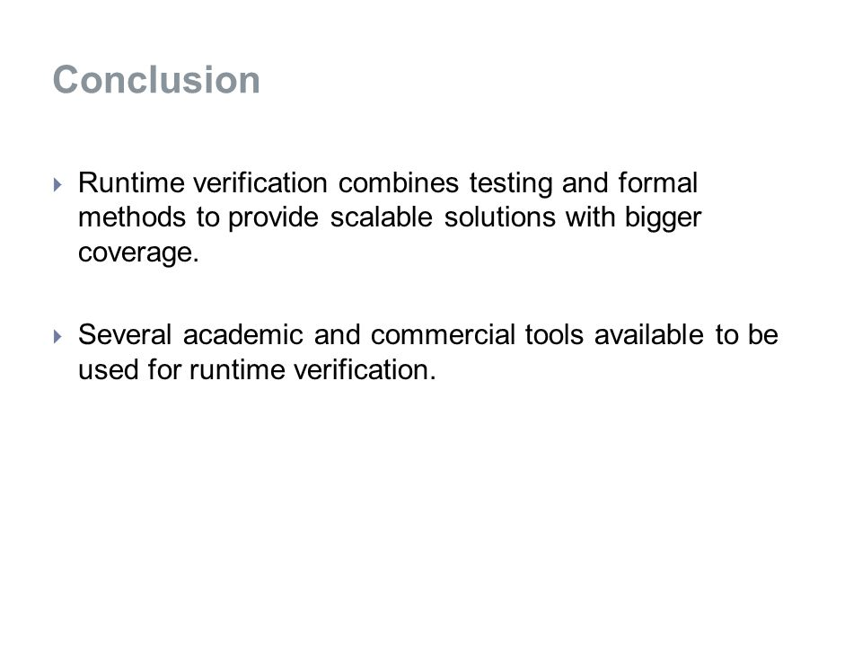 Conclusion  Runtime verification combines testing and formal methods to provide scalable solutions with bigger coverage.