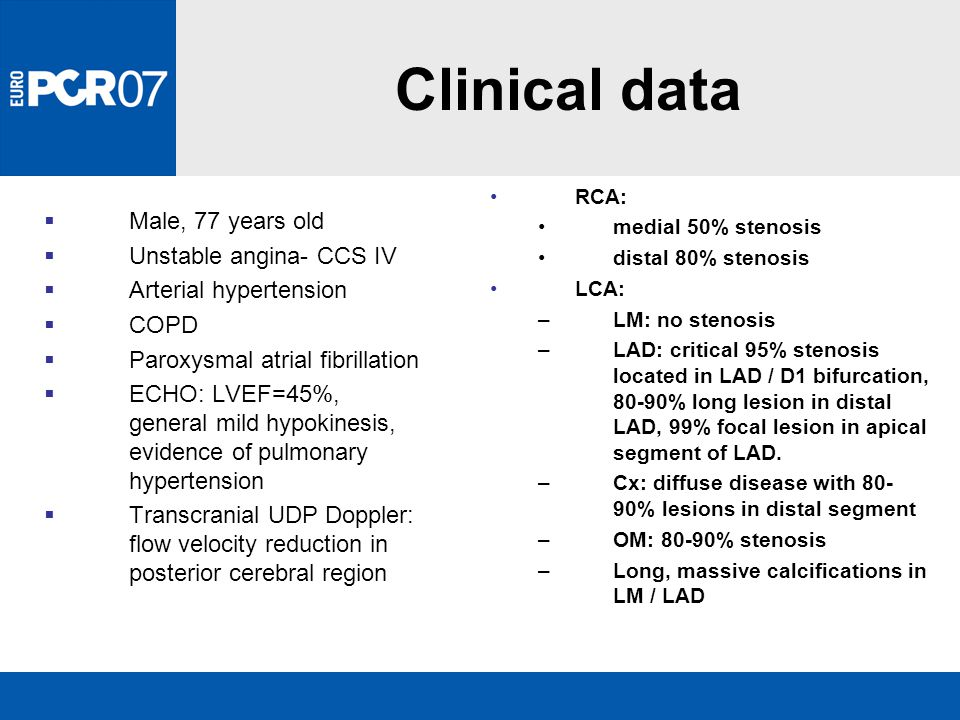 Clinical data  Male, 77 years old  Unstable angina- CCS IV  Arterial hypertension  COPD  Paroxysmal atrial fibrillation  ECHO: LVEF=45%, general mild hypokinesis, evidence of pulmonary hypertension  Transcranial UDP Doppler: flow velocity reduction in posterior cerebral region RCA: medial 50% stenosis distal 80% stenosis LCA: –LM: no stenosis –LAD: critical 95% stenosis located in LAD / D1 bifurcation, 80-90% long lesion in distal LAD, 99% focal lesion in apical segment of LAD.
