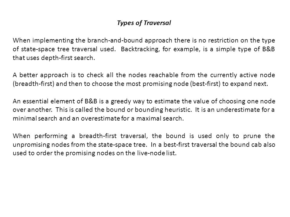 Types of Traversal When implementing the branch-and-bound approach there is no restriction on the type of state-space tree traversal used. Backtrackin