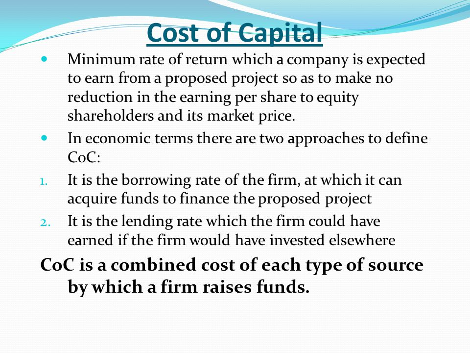 Cost of Capital Minimum rate of return which a company is expected to earn from a proposed project so as to make no reduction in the earning per share