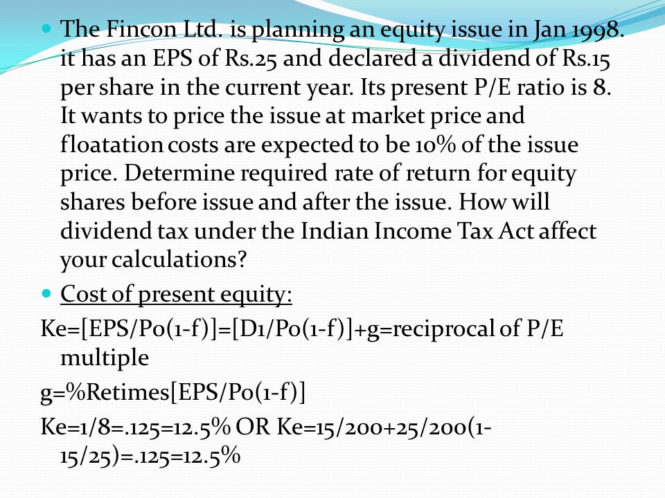The Fincon Ltd. is planning an equity issue in Jan 1998. it has an EPS of Rs.25 and declared a dividend of Rs.15 per share in the current year. Its pr