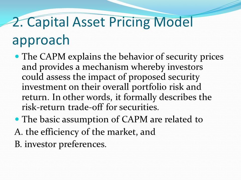 2. Capital Asset Pricing Model approach The CAPM explains the behavior of security prices and provides a mechanism whereby investors could assess the