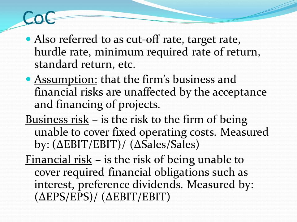 CoC Also referred to as cut-off rate, target rate, hurdle rate, minimum required rate of return, standard return, etc. Assumption: that the firm's bus