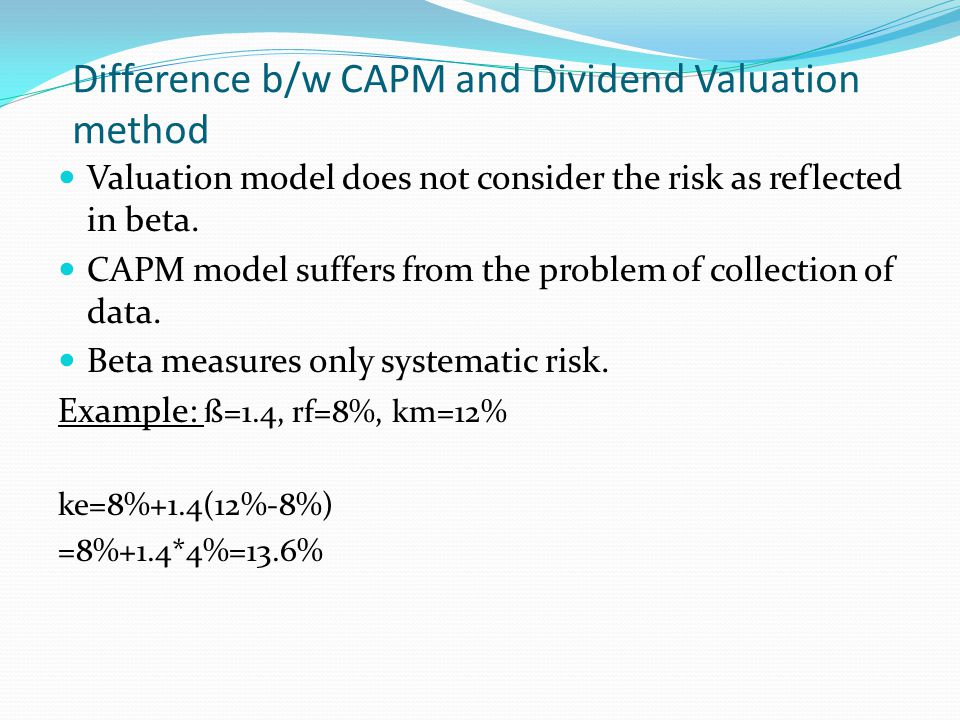 Difference b/w CAPM and Dividend Valuation method Valuation model does not consider the risk as reflected in beta. CAPM model suffers from the problem