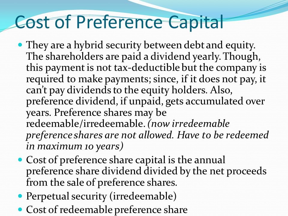 Cost of Preference Capital They are a hybrid security between debt and equity. The shareholders are paid a dividend yearly. Though, this payment is no