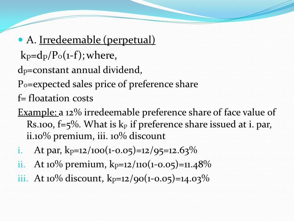 A. Irredeemable (perpetual) k p =d p /P 0 (1-f); where, d p =constant annual dividend, P 0 =expected sales price of preference share f= floatation cos