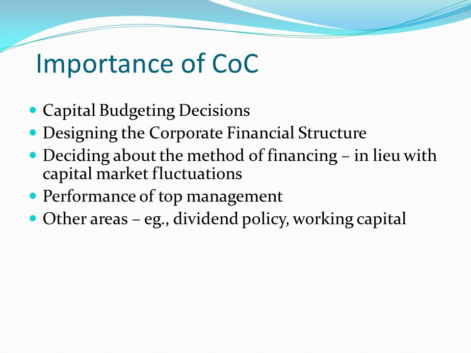 Importance of CoC Capital Budgeting Decisions Designing the Corporate Financial Structure Deciding about the method of financing – in lieu with capita