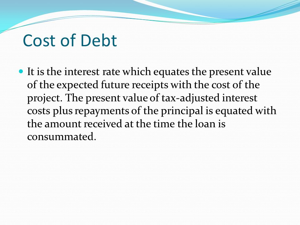 Cost of Debt It is the interest rate which equates the present value of the expected future receipts with the cost of the project. The present value o