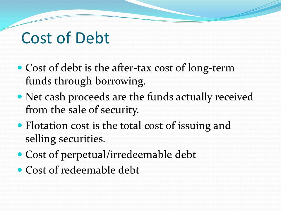 Cost of Debt Cost of debt is the after-tax cost of long-term funds through borrowing. Net cash proceeds are the funds actually received from the sale