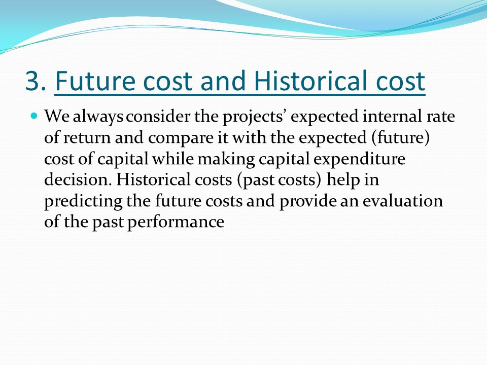 3. Future cost and Historical cost We always consider the projects' expected internal rate of return and compare it with the expected (future) cost of