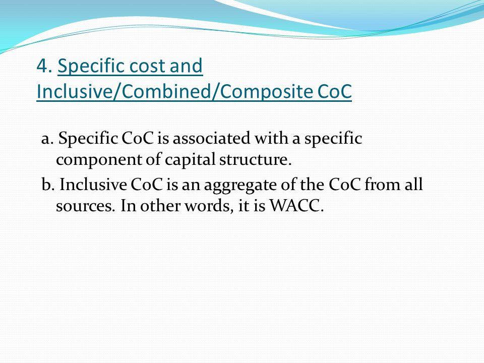 4. Specific cost and Inclusive/Combined/Composite CoC a. Specific CoC is associated with a specific component of capital structure. b. Inclusive CoC i