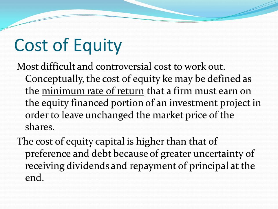 Cost of Equity Most difficult and controversial cost to work out. Conceptually, the cost of equity ke may be defined as the minimum rate of return tha