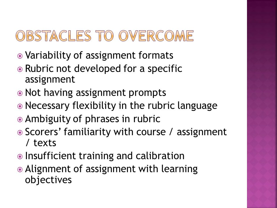  Variability of assignment formats  Rubric not developed for a specific assignment  Not having assignment prompts  Necessary flexibility in the rubric language  Ambiguity of phrases in rubric  Scorers' familiarity with course / assignment / texts  Insufficient training and calibration  Alignment of assignment with learning objectives