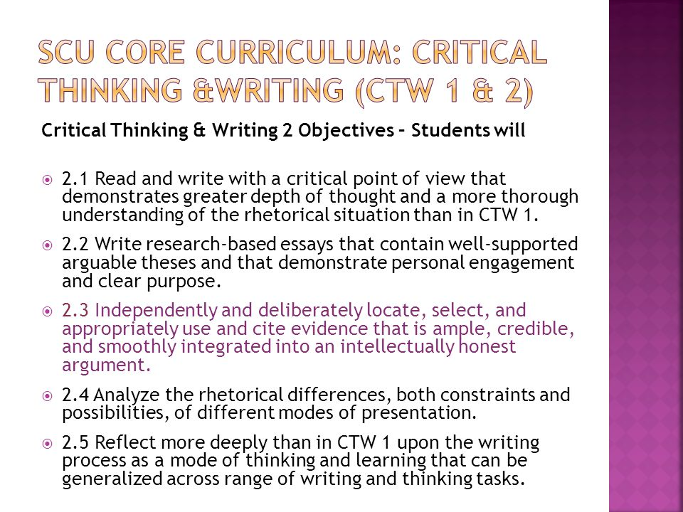 Critical Thinking & Writing 2 Objectives – Students will  2.1 Read and write with a critical point of view that demonstrates greater depth of thought and a more thorough understanding of the rhetorical situation than in CTW 1.