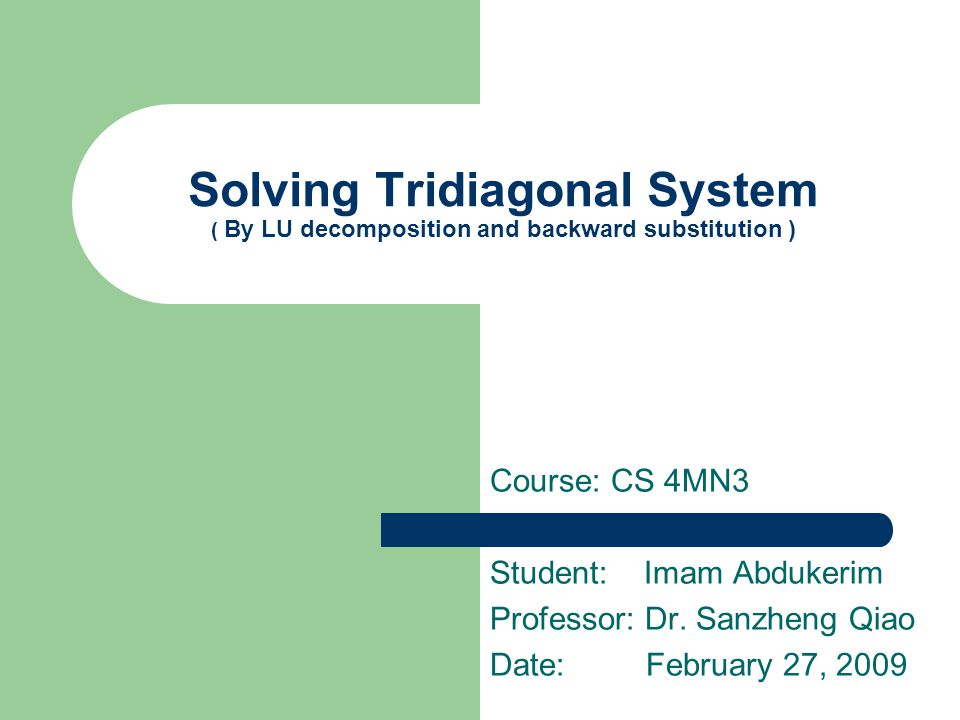 Solving Tridiagonal System ( By LU decomposition and backward substitution ) Course: CS 4MN3 Student: Imam Abdukerim Professor: Dr. Sanzheng Qiao Date