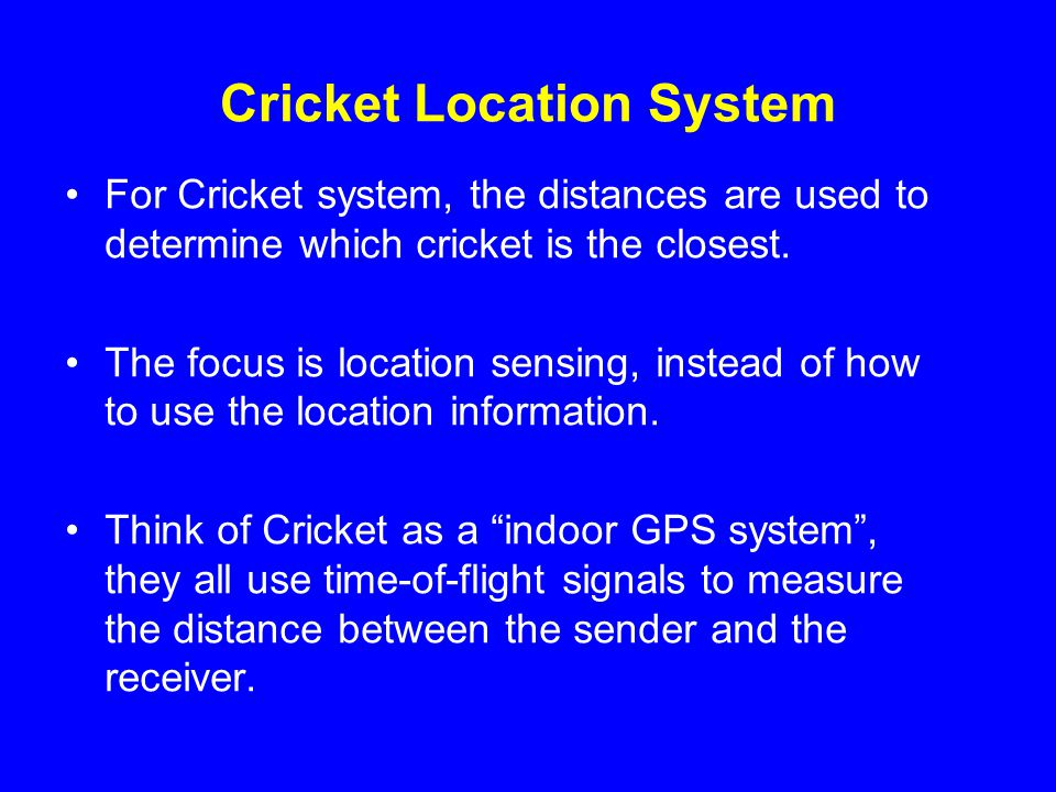 Cricket Location System For Cricket system, the distances are used to determine which cricket is the closest.