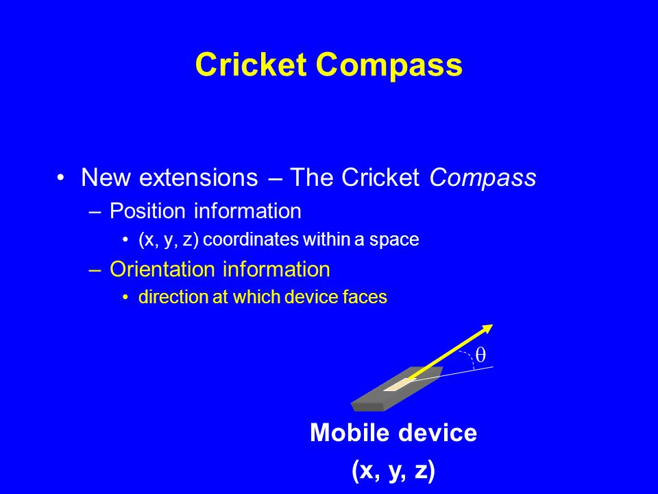 Cricket Compass New extensions – The Cricket Compass –Position information (x, y, z) coordinates within a space –Orientation information direction at which device faces  Mobile device (x, y, z)