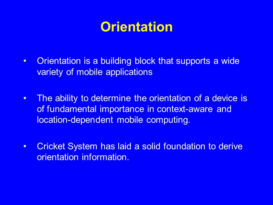 Orientation Orientation is a building block that supports a wide variety of mobile applications The ability to determine the orientation of a device is of fundamental importance in context-aware and location-dependent mobile computing.