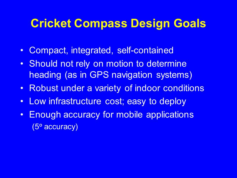 Cricket Compass Design Goals Compact, integrated, self-contained Should not rely on motion to determine heading (as in GPS navigation systems) Robust under a variety of indoor conditions Low infrastructure cost; easy to deploy Enough accuracy for mobile applications (5 o accuracy)