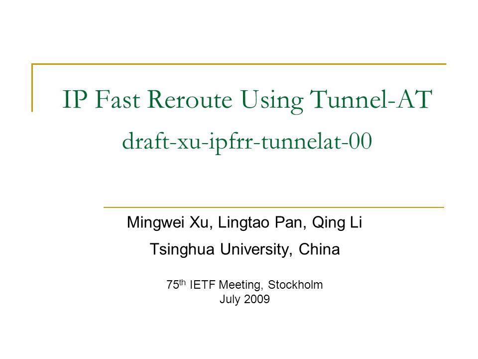IP Fast Reroute Using Tunnel-AT draft-xu-ipfrr-tunnelat-00 Mingwei Xu, Lingtao Pan, Qing Li Tsinghua University, China 75 th IETF Meeting, Stockholm July 2009