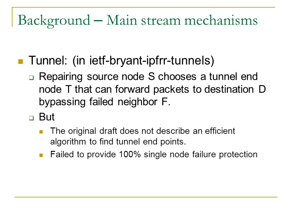 Background – Main stream mechanisms Tunnel: (in ietf-bryant-ipfrr-tunnels)  Repairing source node S chooses a tunnel end node T that can forward packets to destination D bypassing failed neighbor F.