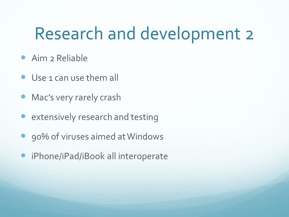 Research and development 2 Aim 2 Reliable Use 1 can use them all Mac's very rarely crash extensively research and testing 90% of viruses aimed at Windows iPhone/iPad/iBook all interoperate