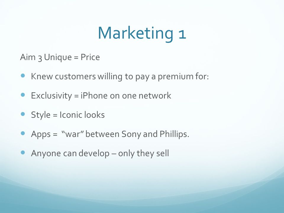 Marketing 1 Aim 3 Unique = Price Knew customers willing to pay a premium for: Exclusivity = iPhone on one network Style = Iconic looks Apps = war between Sony and Phillips.