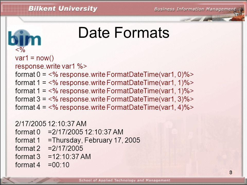 3 Date Formats <% var1 = now() response.write var1 %> format 0 = format 1 = format 3 = format 4 = 2/17/2005 12:10:37 AM format 0 =2/17/2005 12:10:37 AM format 1 =Thursday, February 17, 2005 format 2 =2/17/2005 format 3 =12:10:37 AM format 4 =00:10