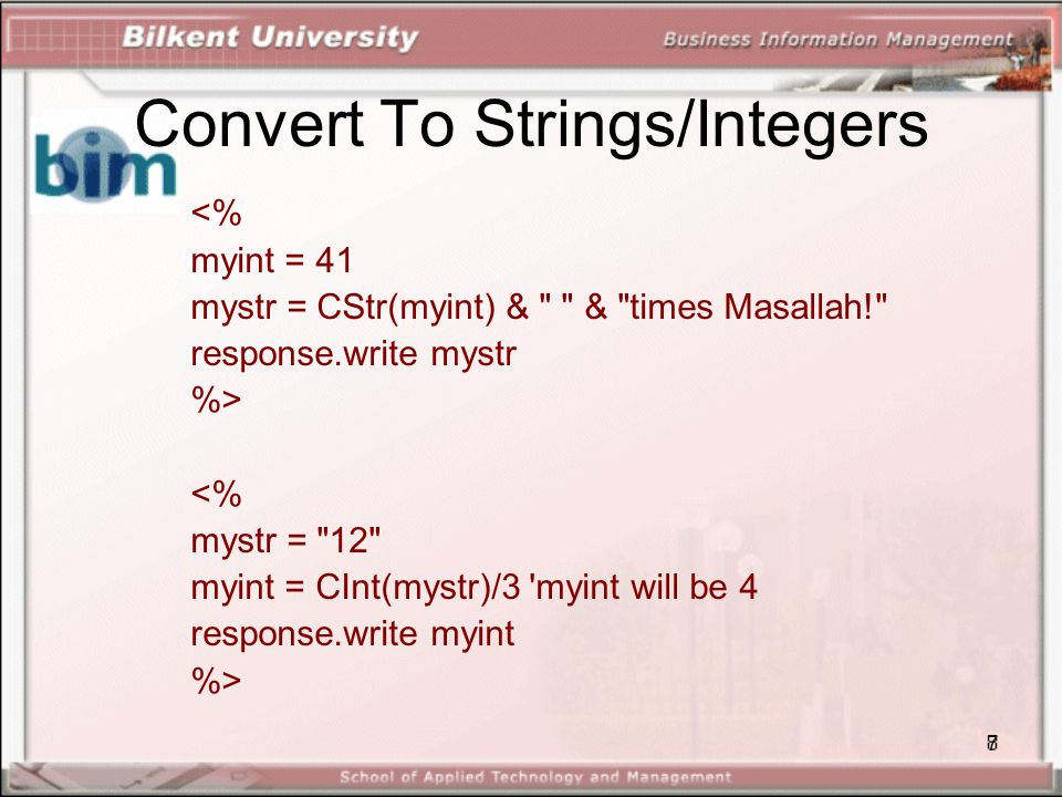 7 Convert To Strings/Integers <% myint = 41 mystr = CStr(myint) & & times Masallah! response.write mystr %> <% mystr = 12 myint = CInt(mystr)/3 myint will be 4 response.write myint %>